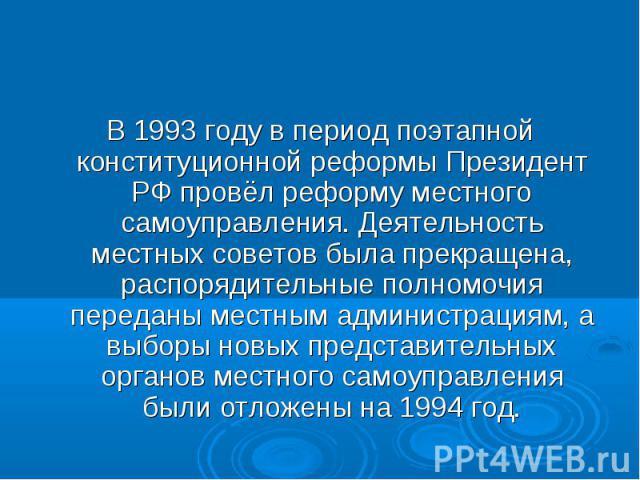 В 1993 году в период поэтапной конституционной реформы Президент РФ провёл реформу местного самоуправления. Деятельность местных советов была прекращена, распорядительные полномочия переданы местным администрациям, а выборы новых представительных ор…