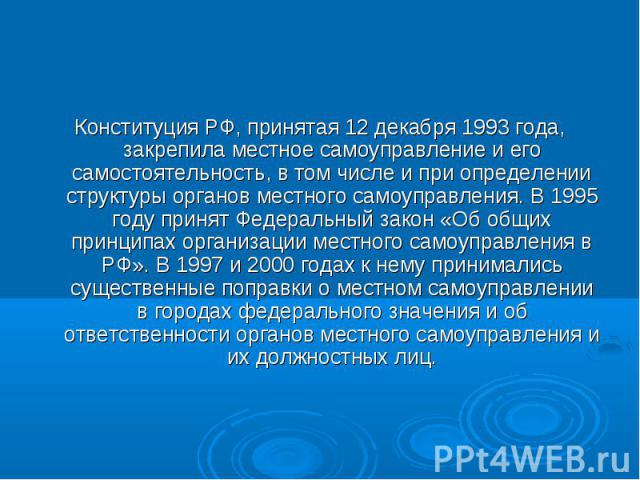 Конституция РФ, принятая 12 декабря 1993 года, закрепила местное самоуправление и его самостоятельность, в том числе и при определении структуры органов местного самоуправления. В 1995 году принят Федеральный закон «Об общих принципах организации ме…