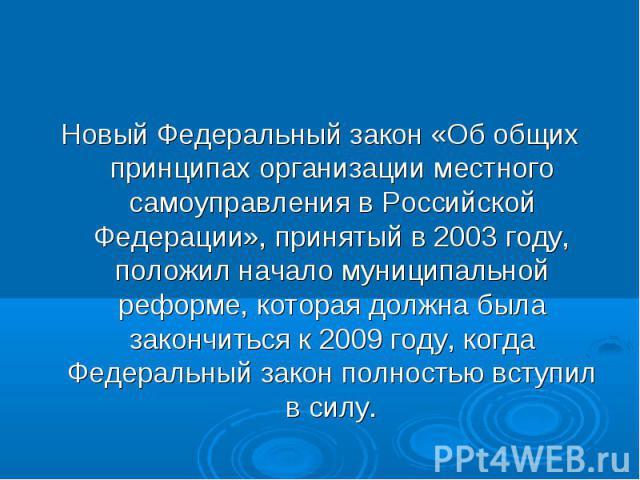 Новый Федеральный закон «Об общих принципах организации местного самоуправления в Российской Федерации», принятый в 2003 году, положил начало муниципальной реформе, которая должна была закончиться к 2009 году, когда Федеральный закон полностью вступ…