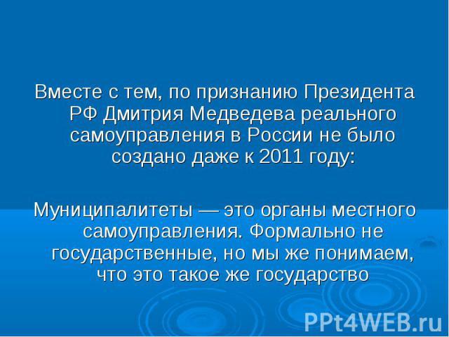 Вместе с тем, по признанию Президента РФ Дмитрия Медведева реального самоуправления в России не было создано даже к 2011 году: Муниципалитеты — это органы местного самоуправления. Формально не государственные, но мы же понимаем, что это такое же гос…
