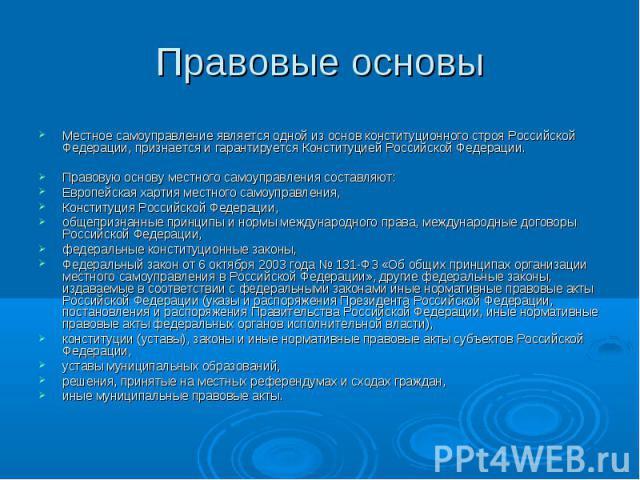 Правовые основы Местное самоуправление является одной из основ конституционного строя Российской Федерации, признается и гарантируется Конституцией Российской Федерации. Правовую основу местного самоуправления составляют: Европейская хартия местного…
