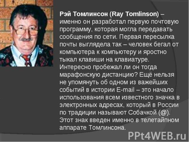 Рэй Томлинсон (Ray Tomlinson) – именно он разработал первую почтовую программу, которая могла передавать сообщения по сети. Первая пересылка почты выглядела так – человек бегал от компьютера к компьютеру и яростно тыкал клавиши на клавиатуре. Интере…