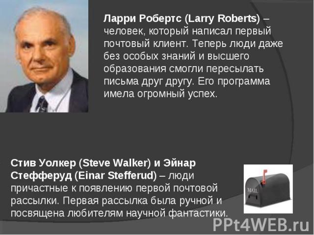 Ларри Робертс (Larry Roberts) – человек, который написал первый почтовый клиент. Теперь люди даже без особых знаний и высшего образования смогли пересылать письма друг другу. Его программа имела огромный успех. Стив Уолкер (Steve Walker) и Эйнар Сте…