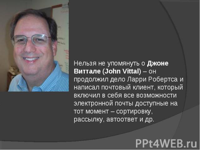 Нельзя не упомянуть о Джоне Виттале (John Vittal) – он продолжил дело Ларри Робертса и написал почтовый клиент, который включил в себя все возможности электронной почты доступные на тот момент – сортировку, рассылку, автоответ и др.