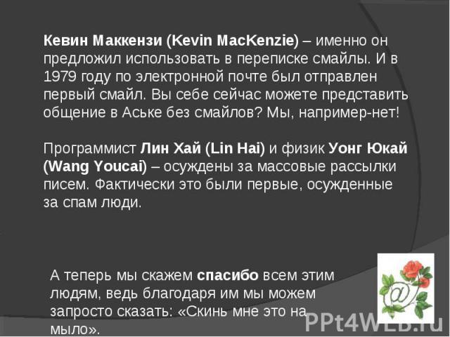 Кевин Маккензи (Kevin MacKenzie) – именно он предложил использовать в переписке смайлы. И в 1979 году по электронной почте был отправлен первый смайл. Вы себе сейчас можете представить общение в Аське без смайлов? Мы, например-нет! Программист Лин Х…