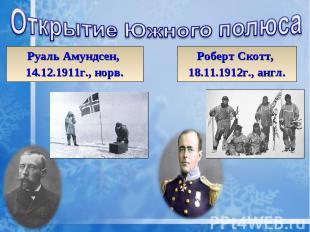 Открытие Южного полюса Руаль Амундсен, 14.12.1911г., норв. Роберт Скотт, 18.11.1
