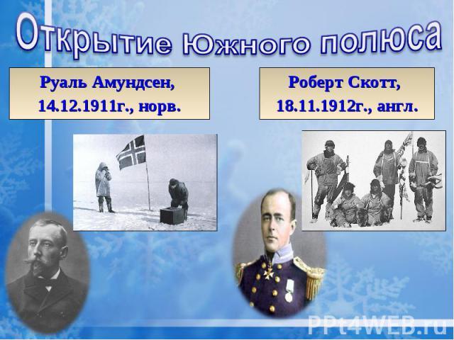 Открытие Южного полюса Руаль Амундсен, 14.12.1911г., норв. Роберт Скотт, 18.11.1912г., англ.