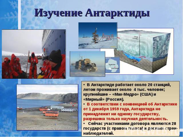 Изучение Антарктиды В Антарктиде работает около 20 станций, летом проживает около 4 тыс. человек; крупнейшие – «Мак-Медро» (США) и «Мирный» (Россия). В соответствии с конвенцией об Антарктике от 1 декабря 1959 года, Антарктида не принадлежит ни одно…