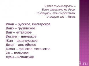 У кого ты не спроси – Всем известно на Руси: То он царь, то из крестьян, А зовут