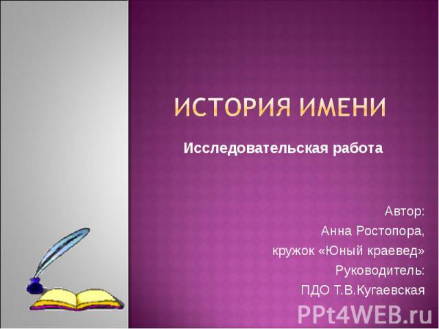 История имени Исследовательская работа Автор: Анна Ростопора, кружок «Юный краевед» Руководитель: ПДО Т.В.Кугаевская