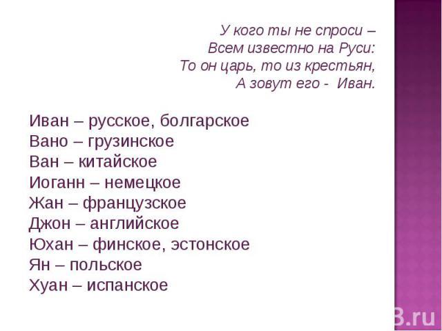 У кого ты не спроси – Всем известно на Руси: То он царь, то из крестьян, А зовут его - Иван. Иван – русское, болгарское Вано – грузинское Ван – китайское Иоганн – немецкое Жан – французское Джон – английское Юхан – финское, эстонское Ян – польское Х…