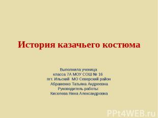 История казачьего костюма Выполнила ученица класса 7А МОУ СОШ № 16 пгт. Ильский