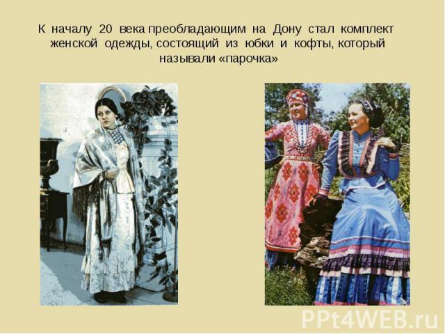 К началу 20 века преобладающим на Дону стал комплект женской одежды, состоящий из юбки и кофты, который называли «парочка»
