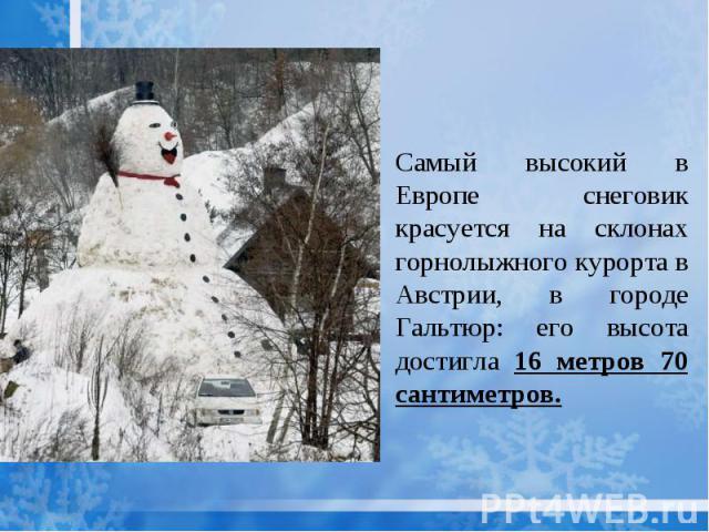 Самый высокий в Европе снеговик красуется на склонах горнолыжного курорта в Австрии, в городе Гальтюр: его высота достигла 16 метров 70 сантиметров.