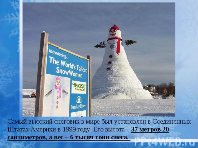 Самый высокий снеговик в мире был установлен в Соединенных Штатах Америки в 1999 году. Его высота – 37 метров 20 сантиметров, а вес – 6 тысяч тонн снега.