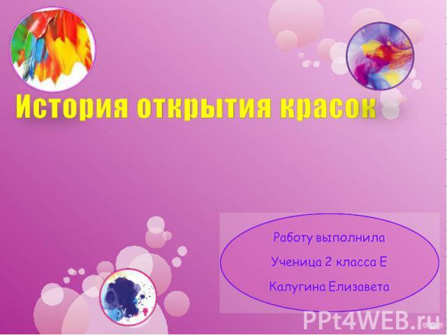 История открытия красок Работу выполнила Ученица 2 класса Е Калугина Елизавета