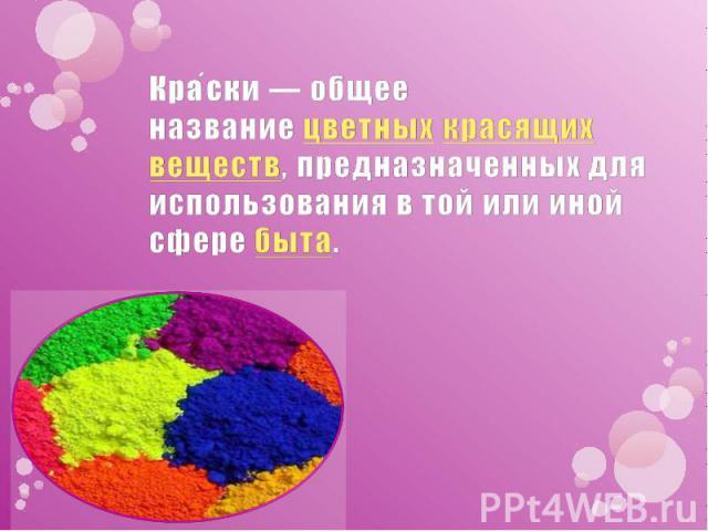 Кра ски— общее названиецветныхкрасящих веществ, предназначенных для использования в той или иной сферебыта.