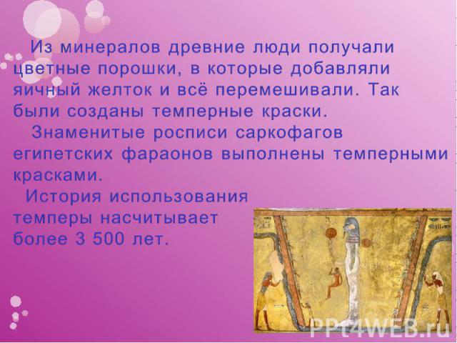 Из минералов древние люди получали цветные порошки, в которые добавляли яичный желток и всё перемешивали. Так были созданы темперные краски. Знаменитые росписи саркофагов египетских фараонов выполнены темперными красками. История использования темп…