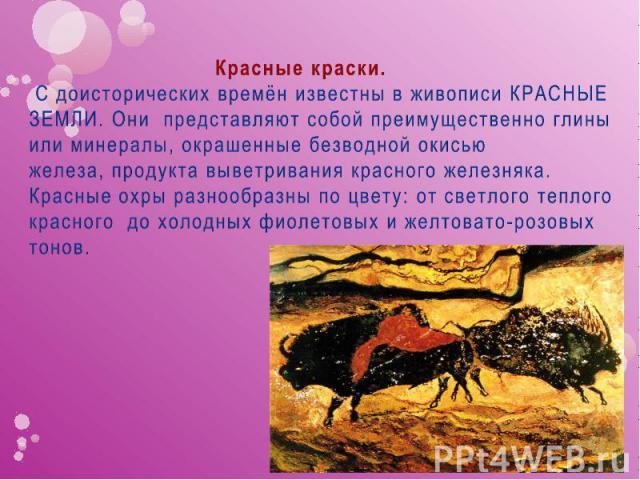 Красные краски. С доисторических времён известны в живописи КРАСНЫЕ ЗЕМЛИ. Они представляют собой преимущественно глины или минералы, окрашенные безводной окисью железа,продукта выветривания красного железняка. Красные охры разнообразны по цвету: о…