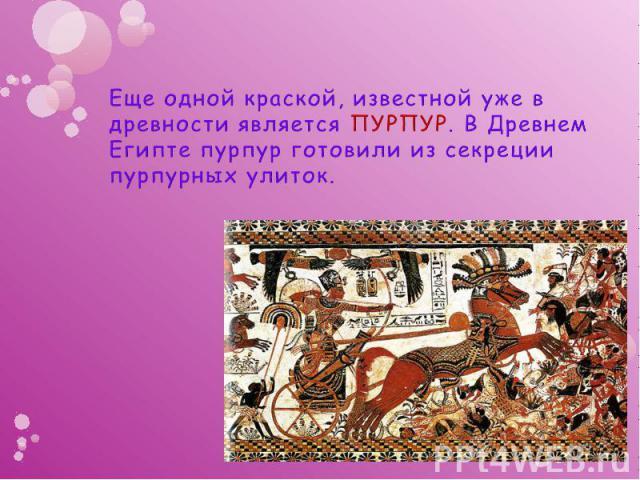 Еще одной краской, известной уже в древности является ПУРПУР. В Древнем Египте пурпур готовили из секреции пурпурных улиток.