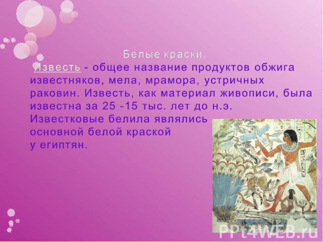 Белые краски. Известь - общее название продуктов обжига известняков, мела, мрамора, устричных раковин. Известь, как материал живописи, была известна за 25 -15 тыс. лет до н.э. Известковые белила являлись основной белой краской у египтян.