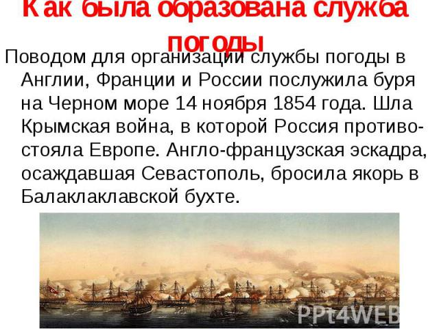 Как была образована служба погоды Поводом для организации службы погоды в Англии, Франции и России послужила буря на Черном море 14 ноября 1854 года. Шла Крымская война, в которой Россия противо-стояла Европе. Англо-французская эскадра, осаждавшая С…