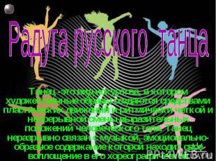 Радуга русского танца Танец -это вид искусства, в котором художественные образы