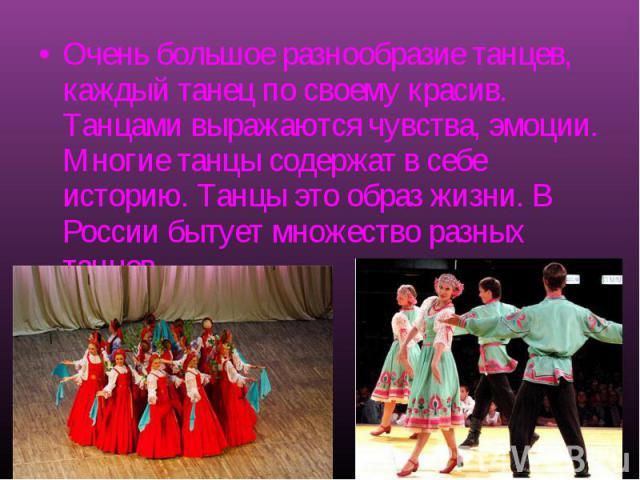 Очень большое разнообразие танцев, каждый танец по своему красив. Танцами выражаются чувства, эмоции. Многие танцы содержат в себе историю. Танцы это образ жизни. В России бытует множество разных танцев.