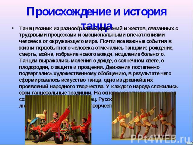 Происхождение и история танца Танец возник из разнообразных движений и жестов, связанных с трудовыми процессами и эмоциональными впечатлениями человека от окружающего мира. Почти все важные события в жизни первобытного человека отмечались танцами: р…