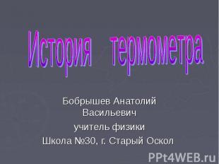 История термометра Бобрышев Анатолий Васильевич учитель физики Школа №30, г. Ста