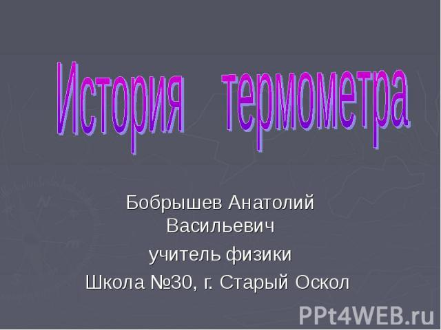 История термометра Бобрышев Анатолий Васильевич учитель физики Школа №30, г. Старый Оскол
