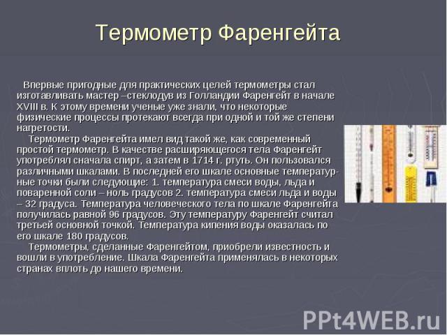 Термометр Фаренгейта Впервые пригодные для практических целей термометры стал изготавливать мастер –стеклодув из Голландии Фаренгейт в начале XVIII в. К этому времени ученые уже знали, что некоторые физические процессы протекают всегда при одной и т…