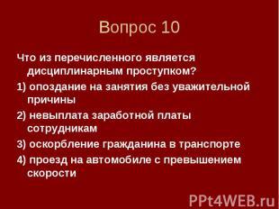 Вопрос 10 Что из перечисленного является дисциплинарным проступком? 1) опоздание