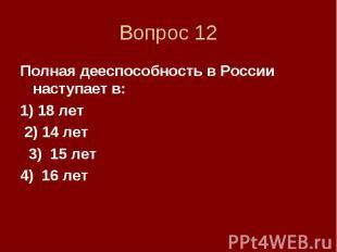 Вопрос 12 Полная дееспособность в России наступает в: 1) 18 лет 2) 14 лет 3) 15