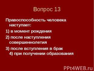 Вопрос 13 Правоспособность человека наступает: 1) в момент рождения 2) после нас