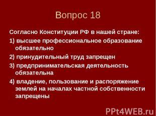 Вопрос 18 Согласно Конституции РФ в нашей стране: 1) высшее профессиональное обр