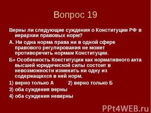 Вопрос 19 Верны ли следующие суждения о Конституции РФ в иерархии правовых норм?