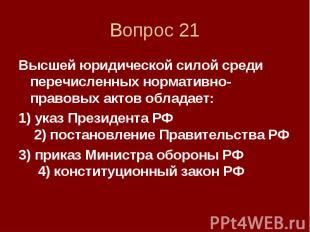 Вопрос 21 Высшей юридической силой среди перечисленных нормативно-правовых актов