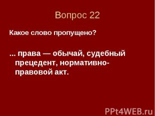 Вопрос 22 Какое слово пропущено? ... права — обычай, судебный прецедент, нормати