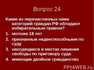 Вопрос 24 Какие из перечисленных ниже категорий граждан РФ обладают избирательны
