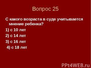 Вопрос 25 С какого возраста в суде учитывается мнение ребенка? 1) с 10 лет 2) с