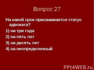 Вопрос 27 На какой срок присваивается статус адвоката? 1) на три года 2) на пять