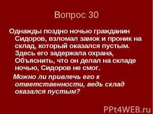 Вопрос 30 Однажды поздно ночью гражданин Сидоров, взломал замок и проник на скла
