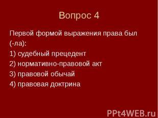 Вопрос 4 Первой формой выражения права был (-ла): 1) судебный прецедент 2) норма