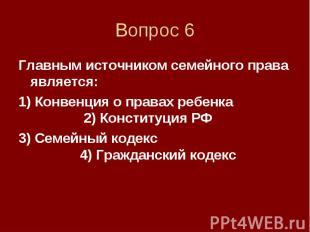 Вопрос 6 Главным источником семейного права является: 1) Конвенция о правах ребе