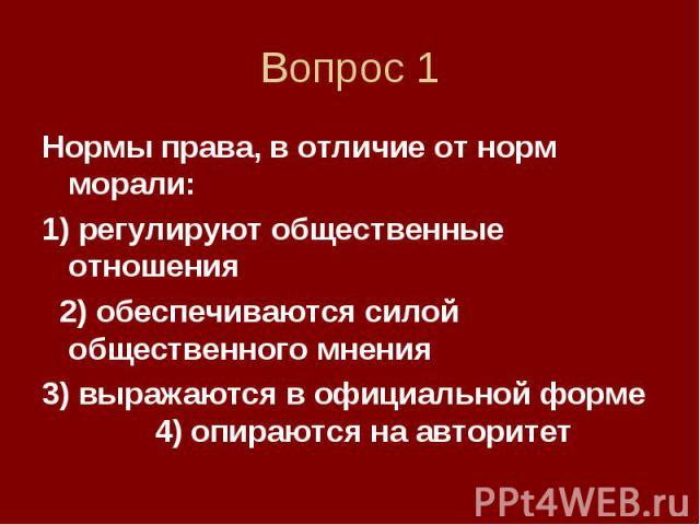 Вопрос 1 Нормы права, в отличие от норм морали: 1) регулируют общественные отношения 2) обеспечиваются силой общественного мнения 3) выражаются в официальной форме 4) опираются на авторитет