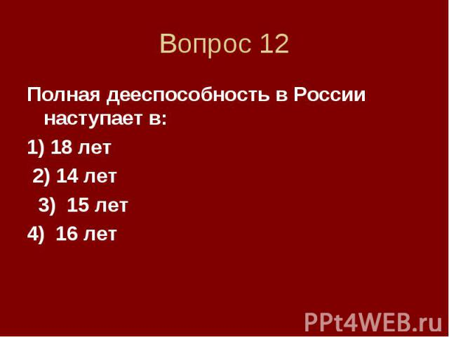 Вопрос 12 Полная дееспособность в России наступает в: 1) 18 лет 2) 14 лет 3) 15 лет 4) 16 лет