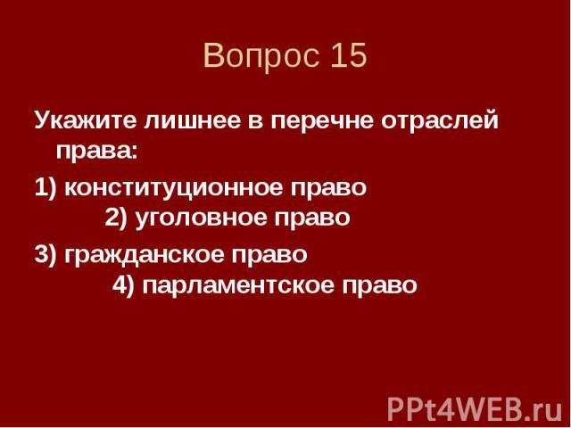 Вопрос 15 Укажите лишнее в перечне отраслей права: 1) конституционное право 2) уголовное право 3) гражданское право 4) парламентское право