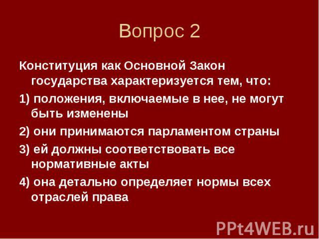 Вопрос 2 Конституция как Основной Закон государства характеризуется тем, что: 1) положения, включаемые в нее, не могут быть изменены 2) они принимаются парламентом страны 3) ей должны соответствовать все нормативные акты 4) она детально определяет н…