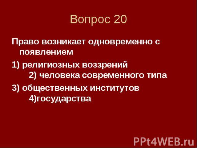 Вопрос 20 Право возникает одновременно с появлением 1) религиозных воззрений 2) человека современного типа 3) общественных институтов 4)государства